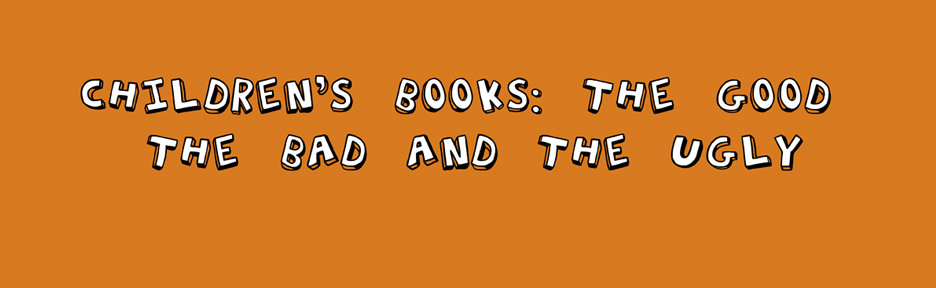 CHILDREN&#39;S BOOKS: THE GOOD, THE BAD, THE UGLY