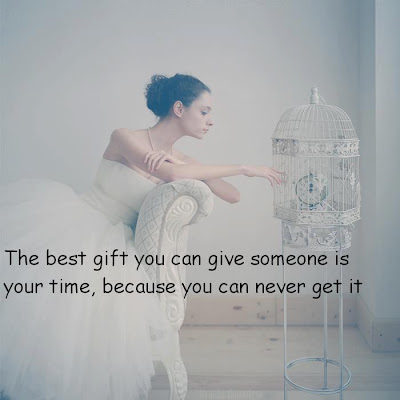 The best gift you can give someone is your time, because you can never get it.