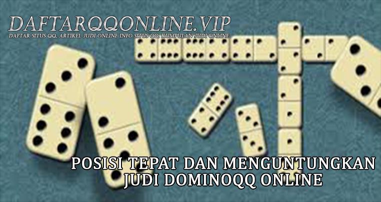 Posisi Tepat Dan Menguntungkan Judi Dominoqq Online