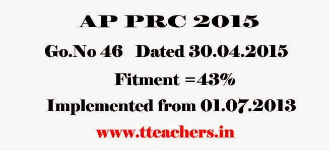 AP PRC 2015 GO 46, AP PRC 43% FITMENT GO 46, AP Pay Revision Orders, AP Revised Pay Scales GO 46. GO 46 Dated 30/4/2015, These rules may be called the Andhra Pradesh Revised Scales of Pay Rules, 2015,AP PRC 2015 Fitment Go 46,Master Scales Go.No 46 Dated 30.04.2015,Grades,RPS 2013,2015,Increments,fixation process,Guidelines,Instructions,Arrears,Education Department,Andra Pradesh ( AP) PRC -2015,GO:46, Dt.30-04-2015-43% Fitment ,Pay fixation and Scale of Pay