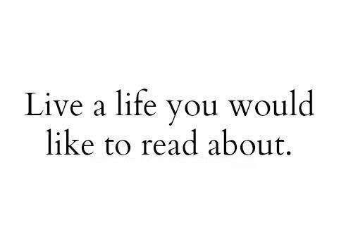Live a life you would like to read about.