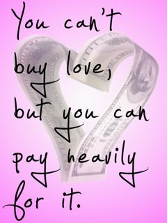 you cant buy love,but you can pay heavily for  it
