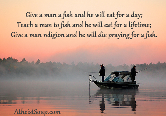 Give a man a fish and he will eat for a day;  Teach a man to fish and he will eat for a lifetime;  Give a man religion and he will die praying for a fish.