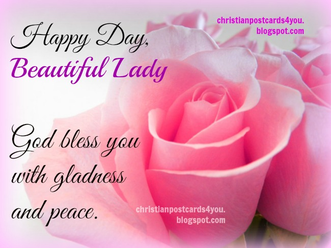 Happy Day, Beautiful Lady. God bless you. Happy mothers day, happy birthday to woman, sister, daughter, mom, free christian quotes to congratulate a nice woman, mother. Free images.