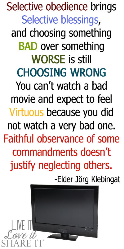 Selective obedience brings selective blessings, and choosing something bad over something worse is still choosing wrong. You can't watch a bad movie and expect to feel virtuous because you did not watch a very bad one. Faithful observance of some commandments doesn't justify neglecting others. - Elder Jörg Klebingat
