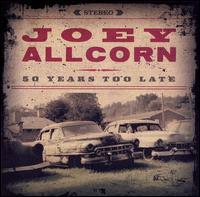 Joey Allcorn: 50 Years Too Late (2006)