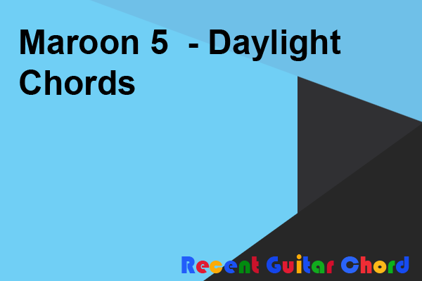 Maroon 5  - Daylight Chords