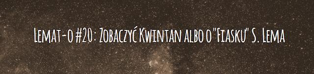 "Lemat-o#20: Zobaczyć Kwintan albo o ""Fiasku"" S. Lema"