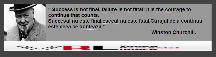 """"""" Success is not final, failure is not fatal: it is the courage to continue that counts. Succesul nu este final,esecul nu este fatal.Curajul de a continua este ceea ce conteaza.""""                                                                                Winston Churchill."""