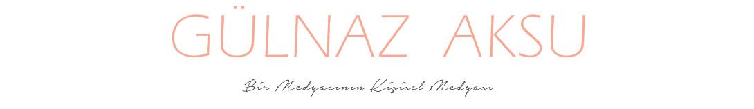 || Gülnaz Aksu Blog - Bir Medyacının Kişisel Medyası ||