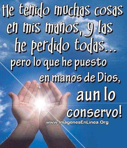 He tenido muchas cosas en mis manos, y las he perdido todas... pero lo que he puesto en manos de Dios aun lo conservo!
