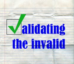 Validating the Invalid