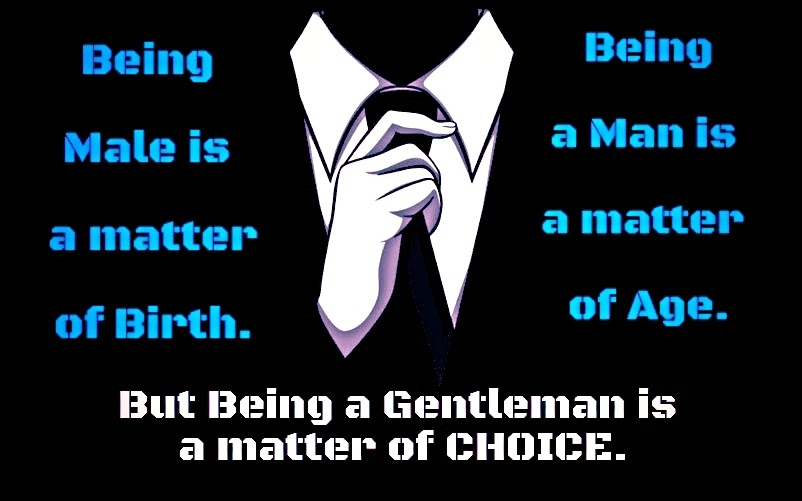 Being male is a matter of birth. Being a man is a matter of age. But being a gentleman is a matter of choice!