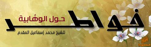 خواطر حول الوهابية - للشيخ محمد إسماعيل المقدم