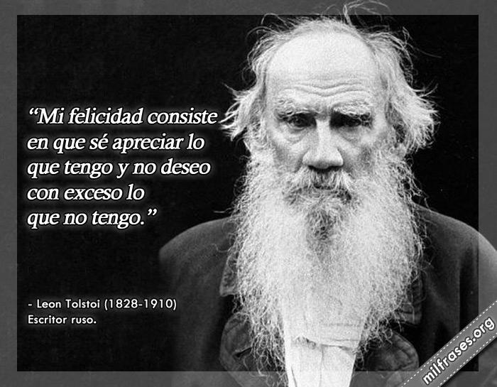Mi felicidad consiste en que sé apreciar lo que tengo y no deseo con exceso lo que no tengo. frases de Leon Tolstoi Escritor ruso