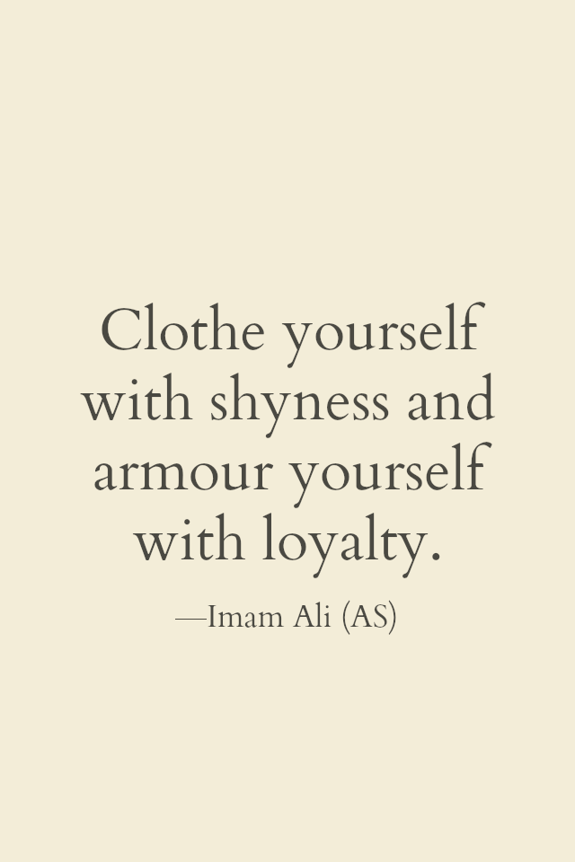 Clothe yourself with shyness and Armour yourself with loyality.