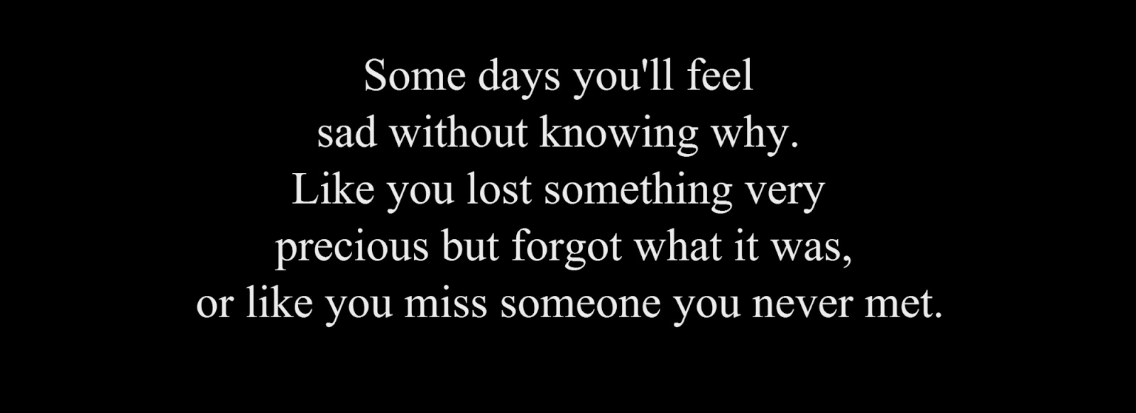 Some days you'll feel sad without knowing why. Like you lost something very precious but forgot what it was, or like you miss someone you never met.