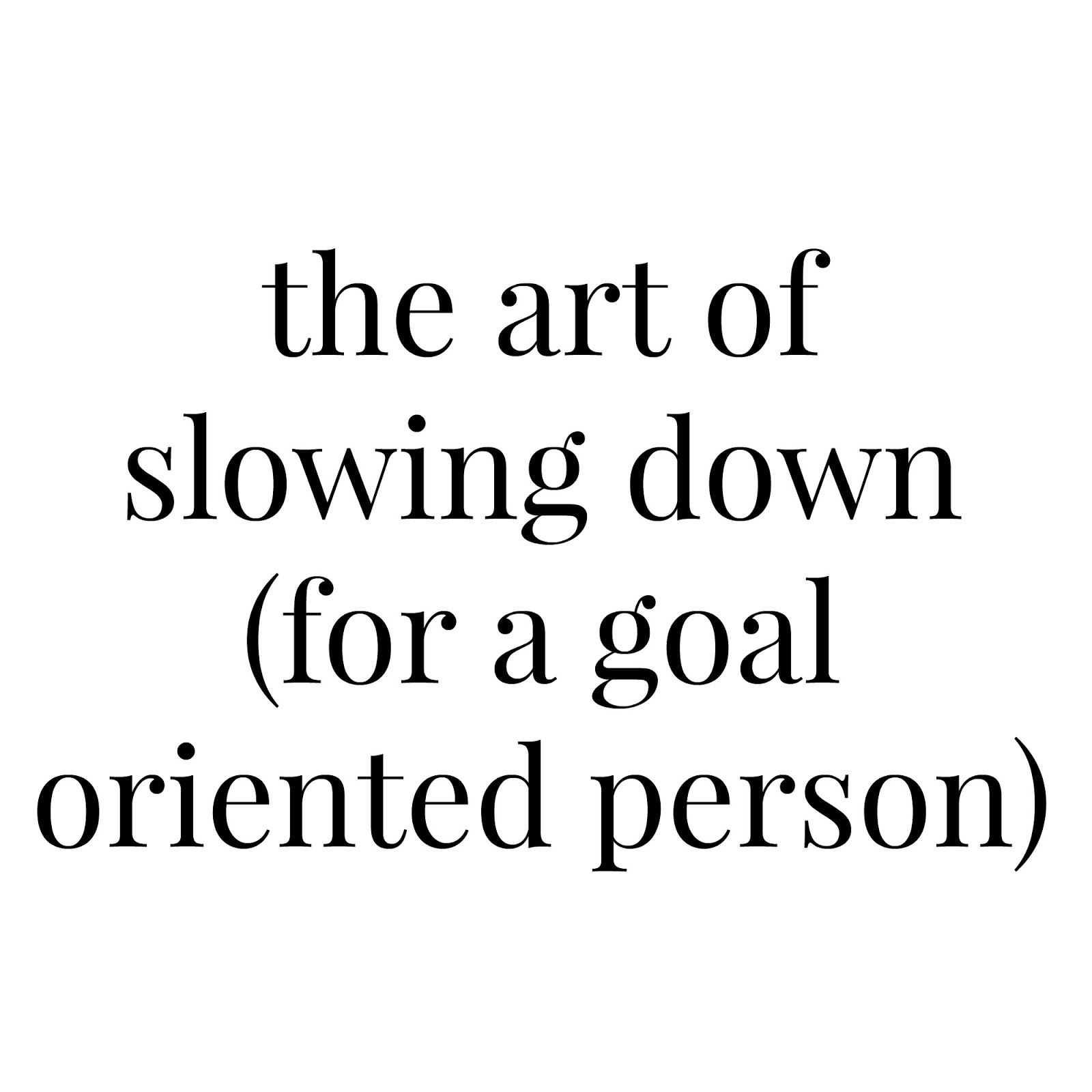 my favorite things the art of slowing down as a goal oriented as a goal oriented person i make goals and lists for everything i m sure you ve noticed there is a whole tab dedicated to goals on this blog