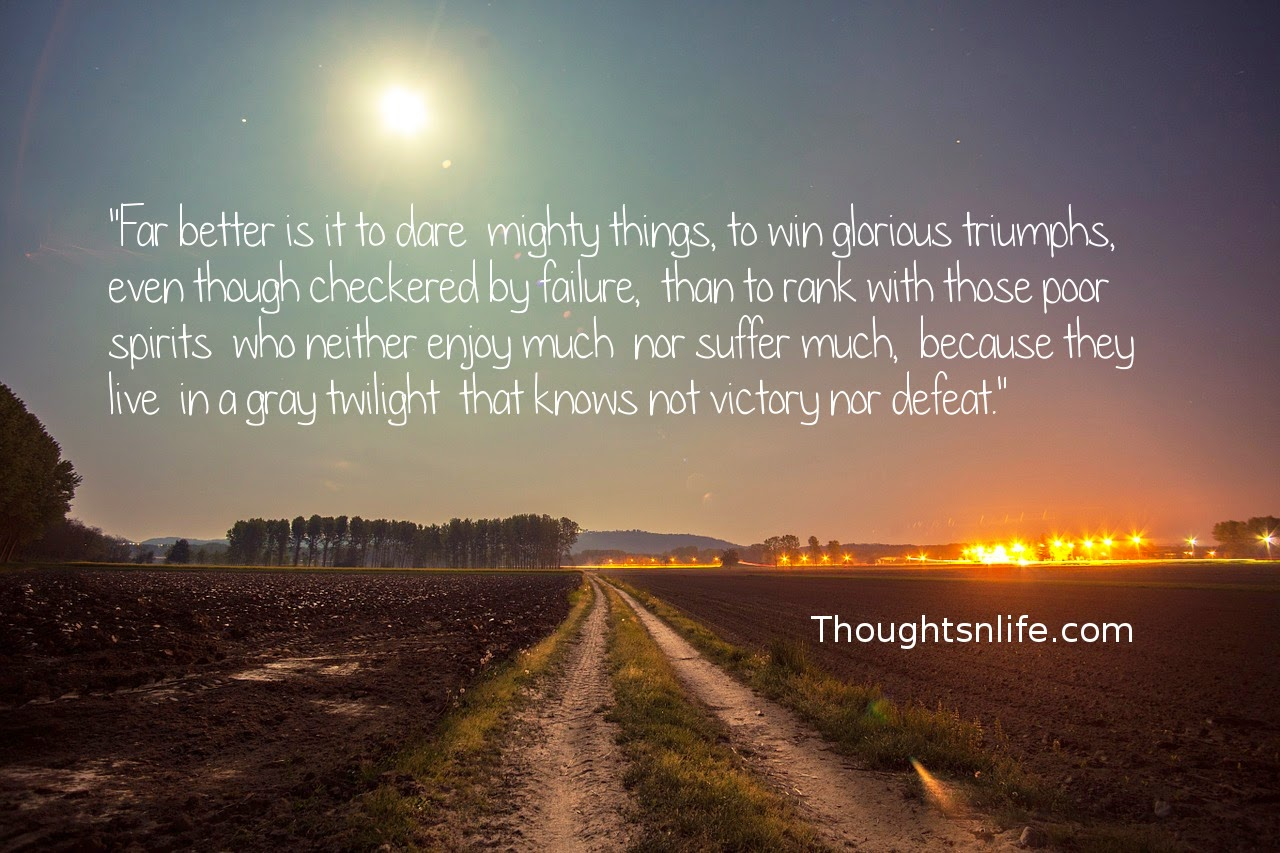 "Thoughtsnlife.com : ""Far better is it to dare  mighty things,  to win glorious triumphs,  even though checkered by failure,  than to rank with those poor spirits  who neither enjoy much  nor suffer much,  because they live  in a gray twilight  that knows not  victory nor defeat."""