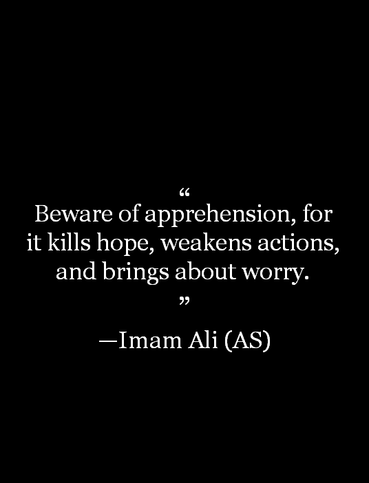 Beware of apprehension, for it kills hope, weakens actions, and brings about worry.