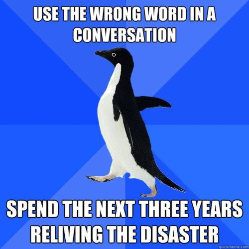 Use The Wrong Word In A Conversation - Spend The Next Three Years Reliving The Disaster