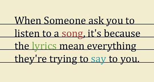 When Someone Ask You To Listen To A Song, It's Because The Lyrics Mean Everything They're Trying To Say To You