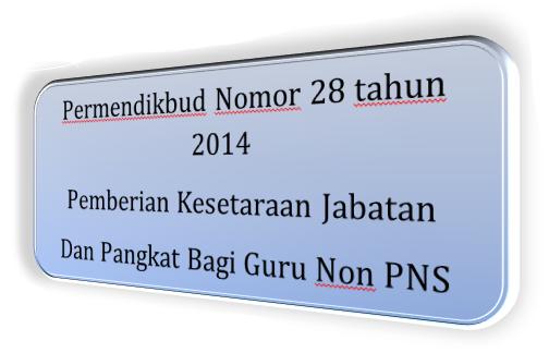 mekanisme, produk hukum, Permendikbud Nomor 28 tahun 2014 tentang Pemberian Kesetaraan Jabatan Dan Pangkat Bagi Guru Bukan Pegawai Negeri Sipil