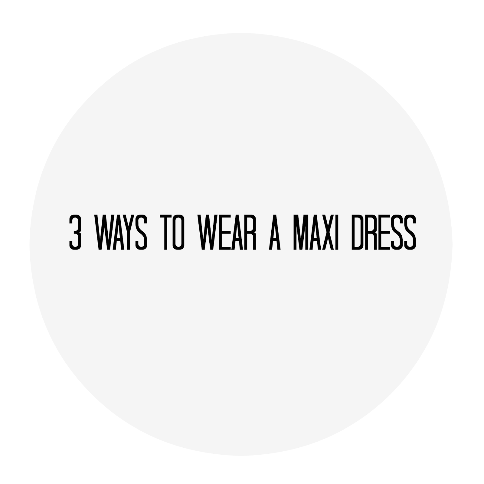 3 ways to wear a maxi dress