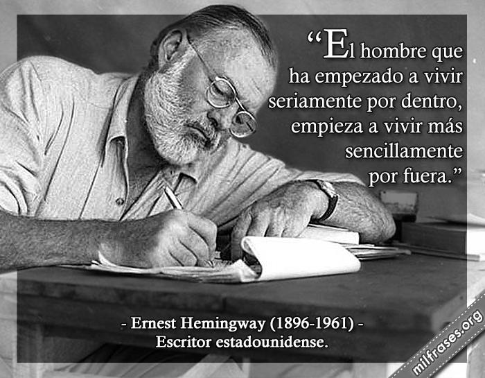 El hombre que ha empezado a vivir seriamente por dentro, empieza a vivir más sencillamente por fuera. frases de Ernest Hemingway (1896-1961) Escritor estadounidense.