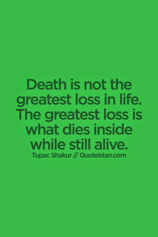 Death Is Not The Greatest Loss In Life. The Greatest Loss Is What Dies  Inside