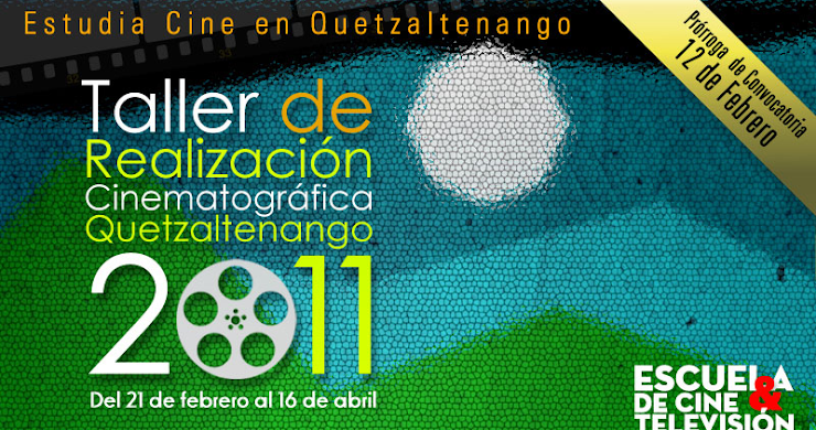 PRORROGA DE CONVOCATORIA/TALLER DE REALIZACION CINEMATOGRAFICA QUETZALTENANGO 2011