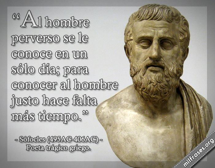 Al hombre perverso se le conoce en un sólo día; para conocer al hombre justo hace falta más tiempo. frases de Sófocles (495AC-406AC) Poeta trágico griego.