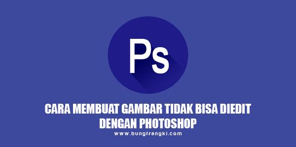Cara Membuat Gambar Tidak Bisa Di edit Lagi dengan Photoshop