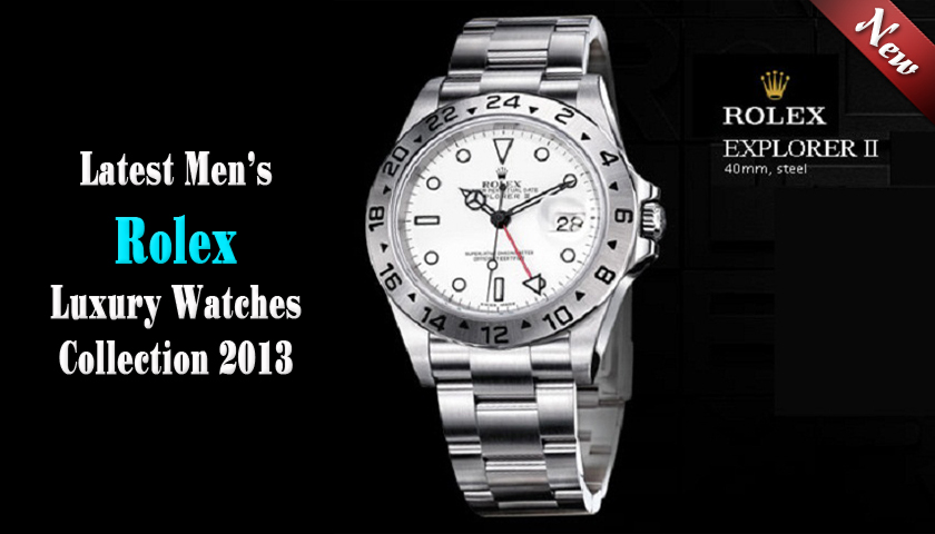 Latest Men's Rolex Luxury Watches Collection 2013