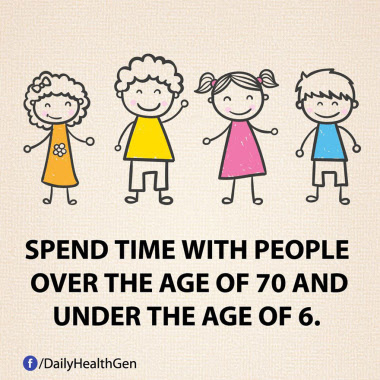 Spend time with people over the age of 70 and under the age of 6