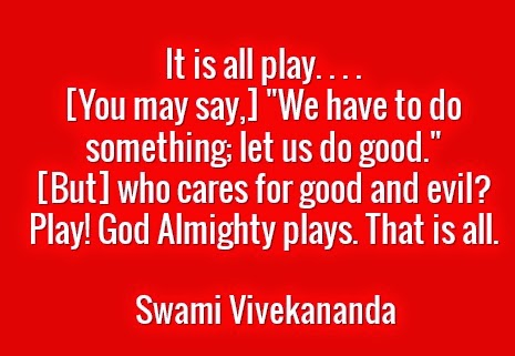 "It is all play. . . .  [You may say,] ""We have to do something; let us do good.""  [But] who cares for good and evil?  Play! God Almighty plays. That is all."
