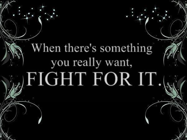 When there's something you really want, Fight for it.