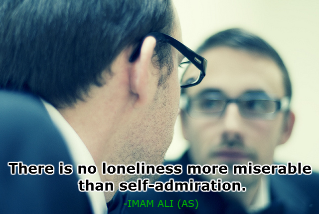 There is no loneliness more miserable than self-admiration.