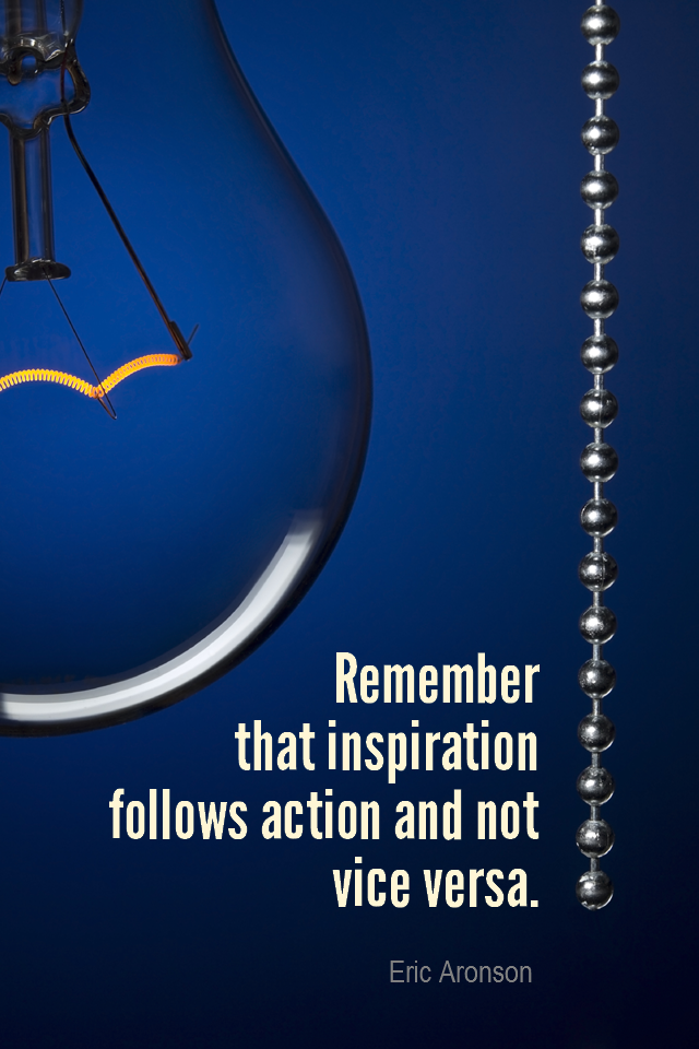 visual quote - image quotation for INSPIRATION - Remember that inspiration follows action and not vice versa. - Eric Aronson