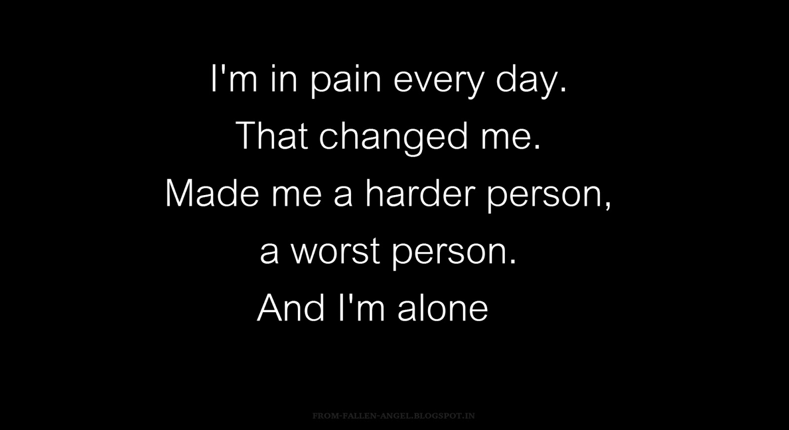 I'm in pain every day. That changed me. Made me a harder person, a worst person. And I'm alone