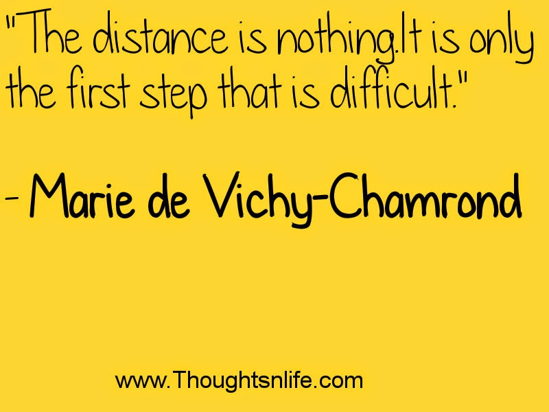 """The distance is nothing. It is only the first step that is difficult.""  - Marie de Vichy-Chamrond"