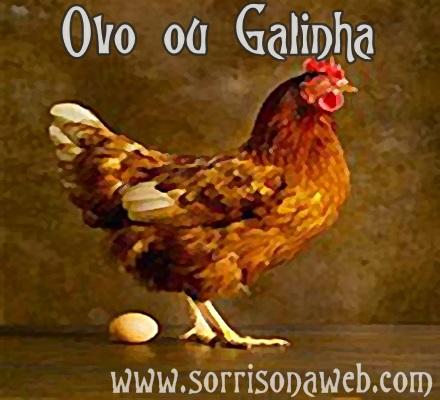 ovo ou galinha, quem veio antes - sorriso na web