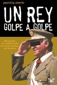 Un rey golpe a golpe (Biografía no autorizada de Juan Carlos I). Patricia Sverlo [Pdf & epub]