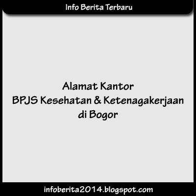 Alamat Kantor BPJS Kesehatan dan Ketenagakerjaan di Bogor