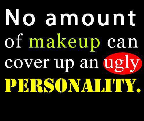 no amount of makeup can cover up an ugly personality  i