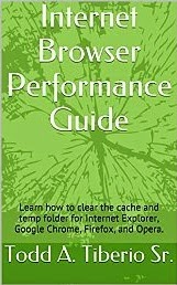 Internet Browser Performance Guide: Learn how to clear the cache and temp folder for Internet Explorer, Google Chrome, Firefox, and Opera. (PC Technology Book 4)