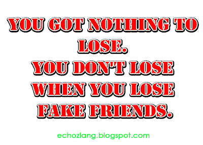 You got nothing to lose. You don't lose when you lose fake friends.