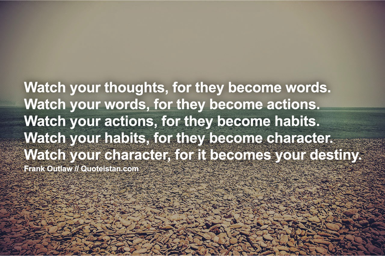 "watch your words An analysis of this quote of the ancient chinese philosopher, lao-tze (meaning ""old master"") ""watch your thoughts they become words"": every word that comes out of our mouth comes from a thought – whether consciously or unconsciously."