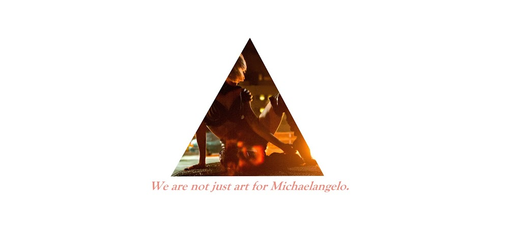 We are not just art for Michaelangelo.