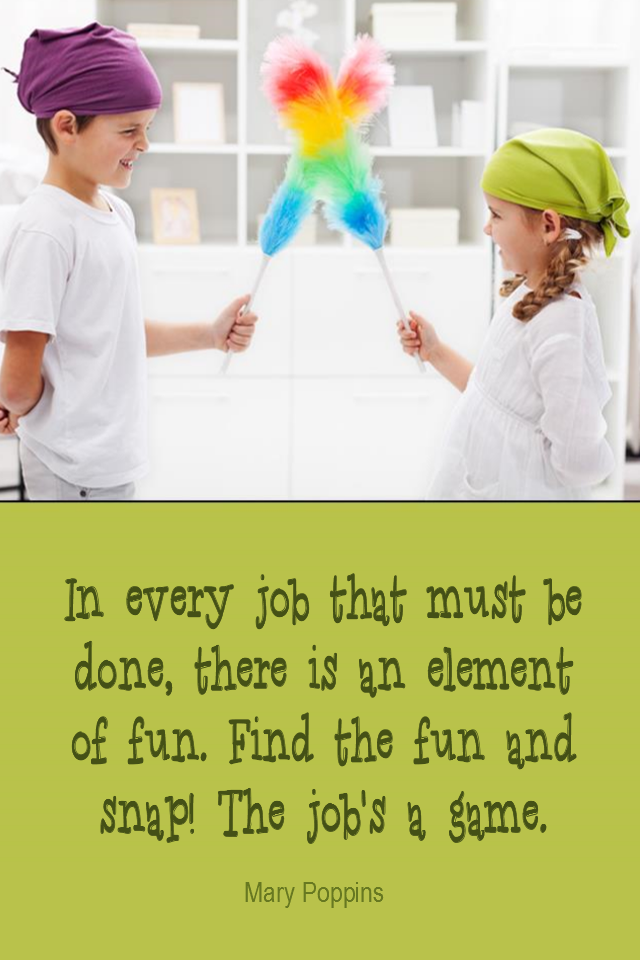 visual quote - image quotation for PERSPECTIVE - In every job that must be done, there is an element of fun. Find the fun and snap! The job's a game. - Mary Poppins